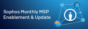 Sophos Monthly MSP Enablement & Update.